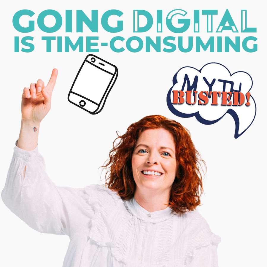 MYTH: Going digital will be time-consuming